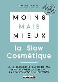 Moins mais mieux : la slow cosmétique : 40 fiches-recettes pour consommer moins mais mieux en adoptant la slow cosmétique au quotidien