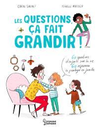 Les questions, ça fait grandir ! : 60 questions d'enfants sur la vie, 60 réponses à partager en famille