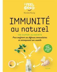 Immunité au naturel : 100 super-aliments : pour renforcer ses défenses immunitaires en recomposant son assiette