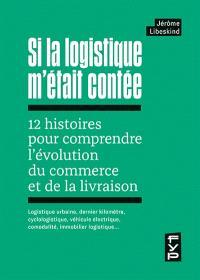 Si la logistique m'était contée : 12 histoires pour comprendre l'évolution du commerce et de la livraison : logistique urbaine, dernier kilomètre, cyclologistique, véhicule électrique, comodalité, immobilier logistique…