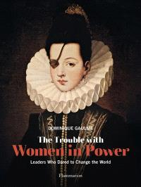 The trouble with women in power : leaders who dared to change the world
