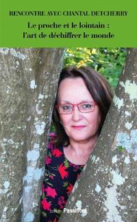 Rencontre avec Chantal Detcherry : le proche et le lointain : l'art de déchiffrer le monde