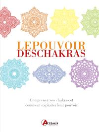 Le pouvoir des chakras : comprenez vos chakras et comment exploiter leurs pouvoirs