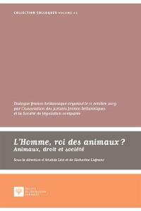 L'homme, roi des animaux ? : animaux, droit et société : dialogue franco-britannique organisé le 11 octobre 2019 au palais du Luxembourg par l'Association des juristes franco-britanniques et la Société de législation comparée