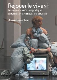 Rejouer le vivant : les reenactments, des pratiques culturelles et artistiques (in)actuelles