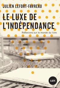 Le luxe de l'indépendance  : réflexions sur le monde du livre
