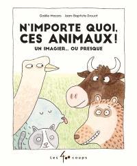N'importe quoi, ces animaux!  : un imagier...ou presque