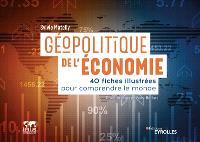 Géopolitique de l'économie : 40 fiches illustrées pour comprendre le monde
