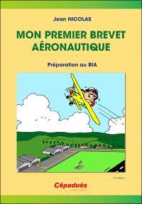 Mon premier brevet aéronautique : préparation au BIA : connaissance des aéronefs, aérodynamique et mécanique du vol, pilotage, météorologie, navigation, réglementation, sécurité des vols, histoire de l'air et de l'espace, aéromodélisme