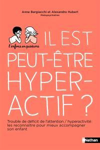 Il est peut-être hyperactif ? : trouble déficit de l'attention avec ou sans hyperactivité (TDAH) : le reconnaître pour mieux accompagner son enfant