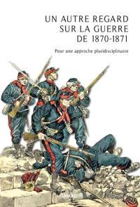 Un autre regard sur la guerre de 1870-1871 : pour une approche pluridisciplinaire