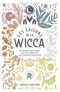 Les saisons de la wicca : reconnectez-vous à la nature grâce à des célébrations et des rituels pour chaque saison