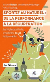 Sportif au naturel : de la performance à la récupération : les 55 plantes et huiles essentielles indispensables