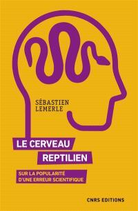 Le cerveau reptilien : sur la popularité d'une erreur scientifique