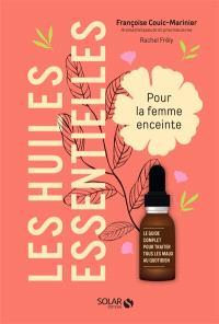 Les huiles essentielles pour la femme enceinte : le guide complet pour traiter tous les maux au quotidien