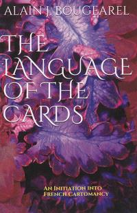 The language of the cards : an initiation into french cartomancy : divination using decks of 32 and 52 cards