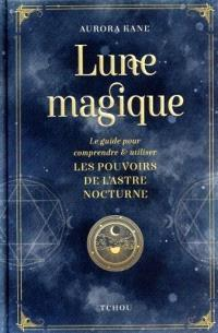 Lune magique : le guide pour comprendre & utiliser les pouvoirs de l'astre nocturne