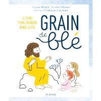 Grain de blé : le livre pour grandir dans la foi