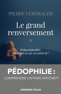 Le grand renversement : pédocriminalité : comment en est-on arrivé là ?