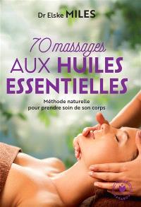 70 massages aux huiles essentielles : méthode naturelle pour prendre soin de son corps