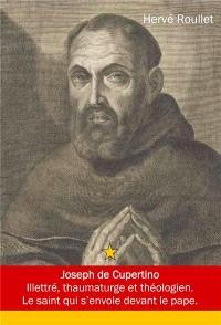 Joseph de Cupertino : Guiseppe da Copertino, Guiseppe Maria Desa (1603-1663) : illettré, thaumaturge et théologien, le saint qui s'envole devant le pape