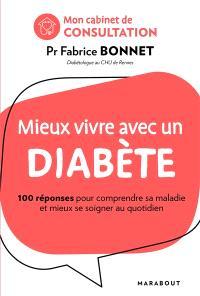 Mieux vivre avec un diabète : 100 réponses pour comprendre sa maladie et mieux se soigner au quotidien