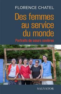 Des femmes au service du monde : portraits de soeurs xavières