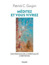 Méditez et vous vivrez : une pratique de la spiritualité chrétienne