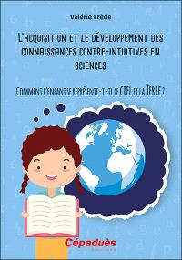 L'acquisition et le développement des connaissances contre-intuitives en sciences : comment l'enfant se représente-t-il le ciel et la Terre ?