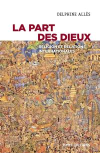 La part des dieux : religion et relations internationales