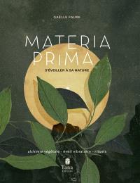 Materia prima : s'éveiller à sa nature : alchimie végétale, éveil vibratoire, rituels