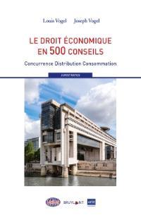 Le droit économique en 500 conseils : concurrence, distribution, consommation