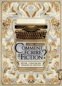 Comment écrire de la fiction ? : rêver, construire, terminer ses histoires
