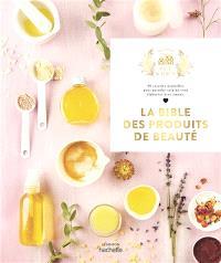 La bible des produits de beauté : 90 recettes naturelles pour prendre soin de vous élaborées avec amour