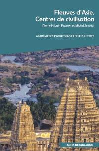 Fleuves d'Asie : centres de civilisation : actes du colloque organisé à l'INALCO et à l'Académie des inscriptions et belles-lettres, les 7 et 8 décembre 2017