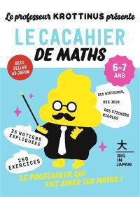 Le professeur Krottinus présente, Le cacahier de maths 6-7 ans : 25 notions expliquées, 250 exercices