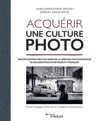 Acquérir une culture photo : une exploration des coulisses de la création photographique en 200 questions esthétiques et pratiques : portrait, paysage, photo de rue, pratiques contemporaines