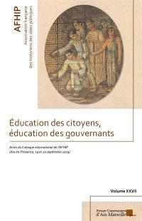 Education des citoyens, éducation des gouvernants : actes du 27e colloque international de l'AFHIP, Aix-en-Provence, 19 et 20 septembre 2019