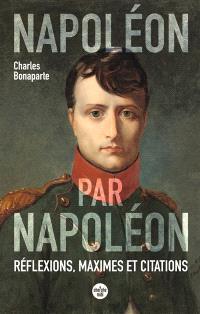 Napoléon par Napoléon : réflexions, maximes et citations