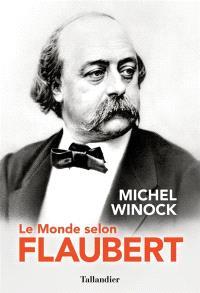 Le monde selon Flaubert : le style, c'est la vie : c'est le sang même de la pensée