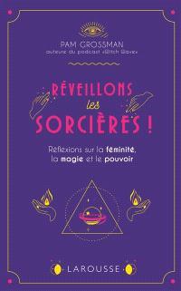 Réveillons les sorcières ! : réflexions sur les femmes, la magie et le pouvoir