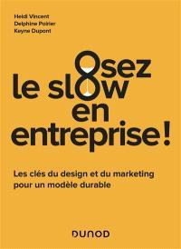Osez le slow en entreprise ! : les clés du design et du marketing pour un modèle durable