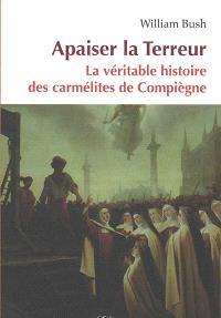 Apaiser la Terreur : le mystère de la vocation des seize carmélites de Compiègne guillotinées à Paris le 17 juillet 1794