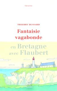 Fantaisie vagabonde : en Bretagne avec Flaubert