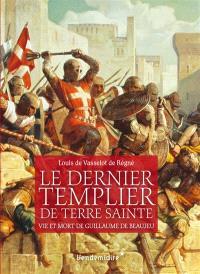 Le dernier templier de Terre sainte : vie et mort de Guillaume de Beaujeu