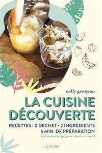 La cuisine découverte : recettes 0 déchet, 2 ingrédients, 5 min de préparation : l'alimentation gagneur vivante et crue !
