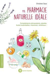 Ma pharmacie naturelle idéale : compléments alimentaires, plantes, huiles esentielles, vitamines, minéraux...