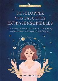 Développer vos facultés extrasensorielles : clairvoyance, vision à distance, channeling, magnétisme, nettoyage énergétique...