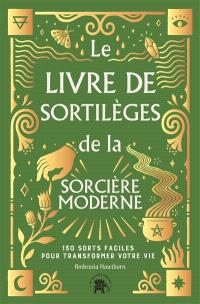 Le livre de sortilèges de la sorcière moderne : 130 sorts faciles pour transformer votre vie