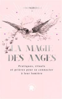 La magie des anges : pratiques, rituels et prières pour se connecter à leur lumière